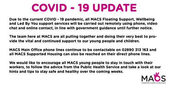 Due to the current COVID - 19 pandemic, all MACS Floating Support, Wellbeing and Led By You support services will be carried out remotely using phone, video chat and online contact, in line with government guidance until further notice. The team here at MACS are all pulling together and doing their very best to pro- vide the vital and continued support to our young people and children. MACS Main Office phone lines continue to be contactable on 02890 313 163 and all MACS Supported Housing can also be reached on their direct phone lines. We would like to encourage all MACS young people to stay in touch with their workers, to follow the advice from the Public Health Service and take a look at our hints and tips to stay safe and healthy over the coming weeks.