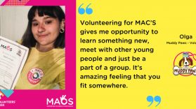 Volunteering for MAC'S gives me opportunity to learn something new, meet with other young people and just be a part of a group. It's amazing feeling that you fit somewhere. Olga, Muddy Paws Volunteer