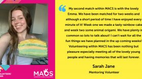 My second match within MACS is with the lovely Emma. We have been matched for two weeks and although a short period of time I have enjoyed every minute of it! Week one we made a tasty rainbow cake and week two some animal origami. We have plenty in common so lots to talk about! I can't wait for all the fun things we have planned in the up coming weeks! Volunteering within MACS has been nothing but pleasure especially meeting all of the lovely young people and having memories that will last forever. Sarah Jane – Mentoring Volunteer